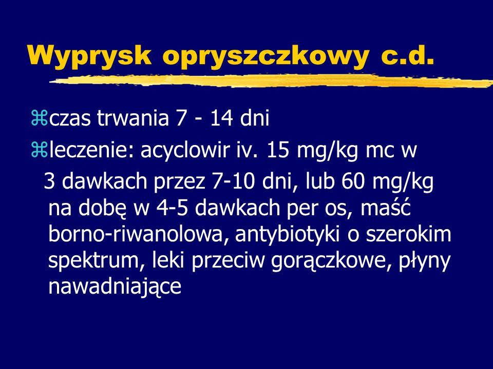 Wyprysk opryszczkowy c.d. zczas trwania 7 - 14 dni zleczenie: acyclowir iv. 15 mg/kg mc w 3 dawkach przez 7-10 dni, lub 60 mg/kg na dobę w 4-5 dawkach