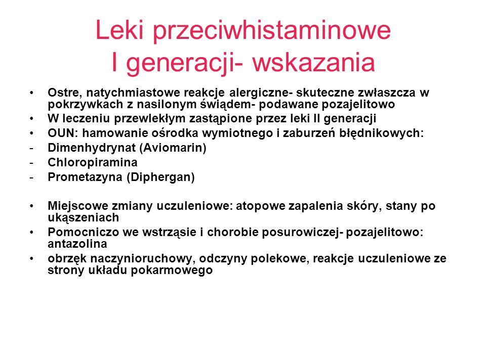 Leki przeciwhistaminowe I generacji- wskazania Ostre, natychmiastowe reakcje alergiczne- skuteczne zwłaszcza w pokrzywkach z nasilonym świądem- podawane pozajelitowo W leczeniu przewlekłym zastąpione przez leki II generacji OUN: hamowanie ośrodka wymiotnego i zaburzeń błędnikowych: -Dimenhydrynat (Aviomarin) -Chloropiramina -Prometazyna (Diphergan) Miejscowe zmiany uczuleniowe: atopowe zapalenia skóry, stany po ukąszeniach Pomocniczo we wstrząsie i chorobie posurowiczej- pozajelitowo: antazolina obrzęk naczynioruchowy, odczyny polekowe, reakcje uczuleniowe ze strony układu pokarmowego