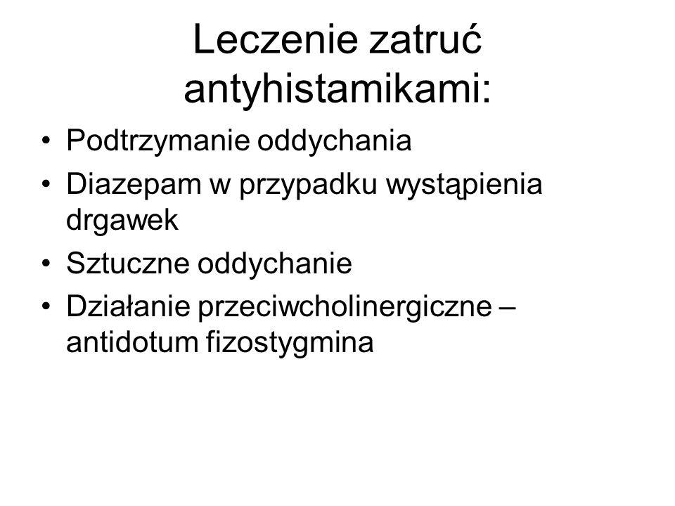 Leczenie zatruć antyhistamikami: Podtrzymanie oddychania Diazepam w przypadku wystąpienia drgawek Sztuczne oddychanie Działanie przeciwcholinergiczne – antidotum fizostygmina