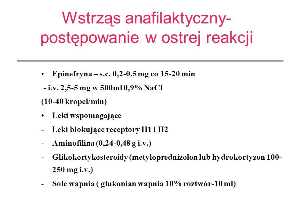 Wstrząs anafilaktyczny- postępowanie w ostrej reakcji Epinefryna – s.c. 0,2-0,5 mg co 15-20 min - i.v. 2,5-5 mg w 500ml 0,9% NaCl (10-40 kropel/min) L