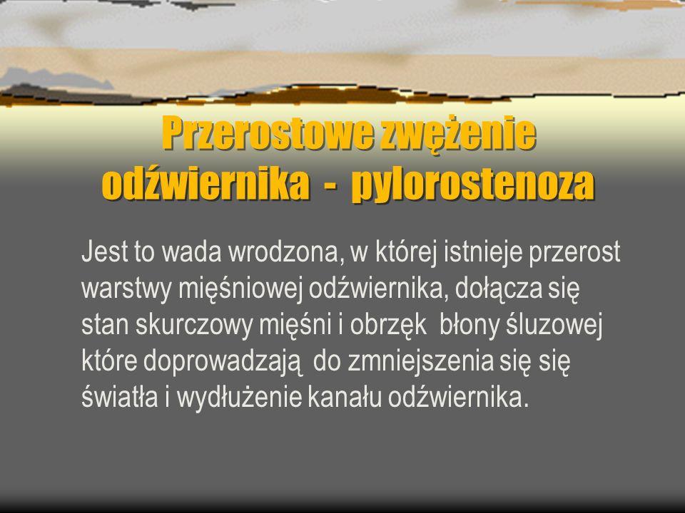 Przerostowe zwężenie odźwiernika - pylorostenoza Jest to wada wrodzona, w której istnieje przerost warstwy mięśniowej odźwiernika, dołącza się stan sk