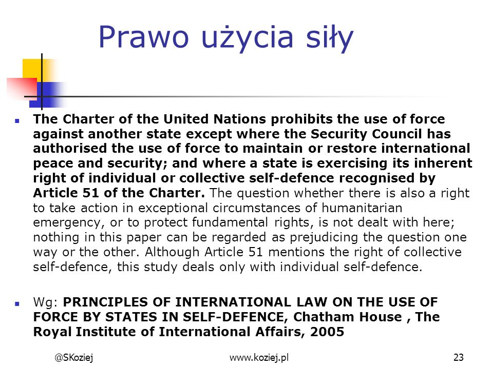 Prawo użycia siły The Charter of the United Nations prohibits the use of force against another state except where the Security Council has authorised