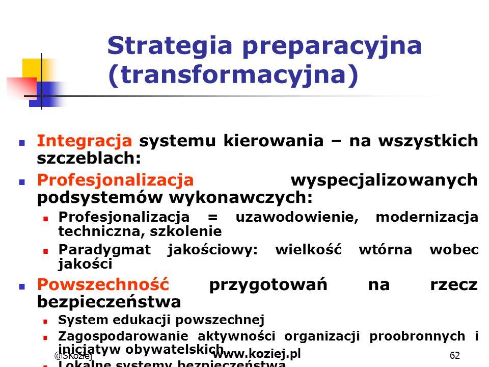 @SKoziej www.koziej.pl 62 Strategia preparacyjna (transformacyjna) Integracja systemu kierowania – na wszystkich szczeblach: Profesjonalizacja wyspecj