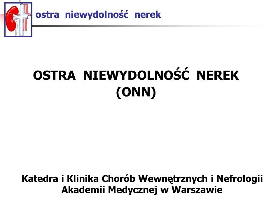 ostra niewydolność nerek OSTRA NIEWYDOLNOŚĆ NEREK (ONN) Katedra i Klinika Chorób Wewnętrznych i Nefrologii Akademii Medycznej w Warszawie