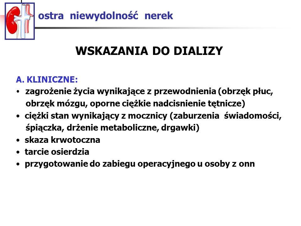 ostra niewydolność nerek A. KLINICZNE: zagrożenie życia wynikające z przewodnienia (obrzęk płuc, obrzęk mózgu, oporne ciężkie nadcisnienie tętnicze) c