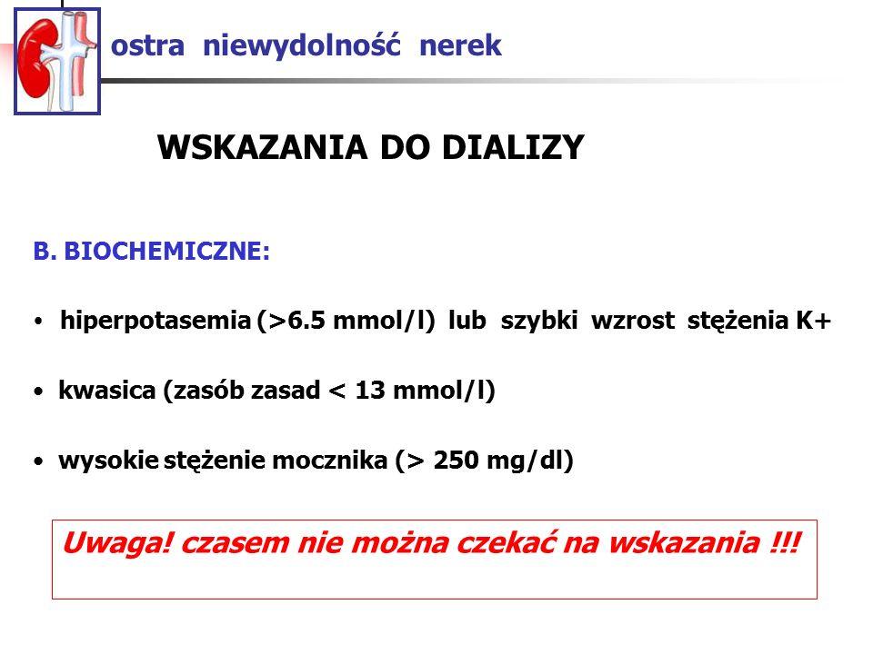 ostra niewydolność nerek B. BIOCHEMICZNE: hiperpotasemia (>6.5 mmol/l) lub szybki wzrost stężenia K+ kwasica (zasób zasad < 13 mmol/l) wysokie stężeni