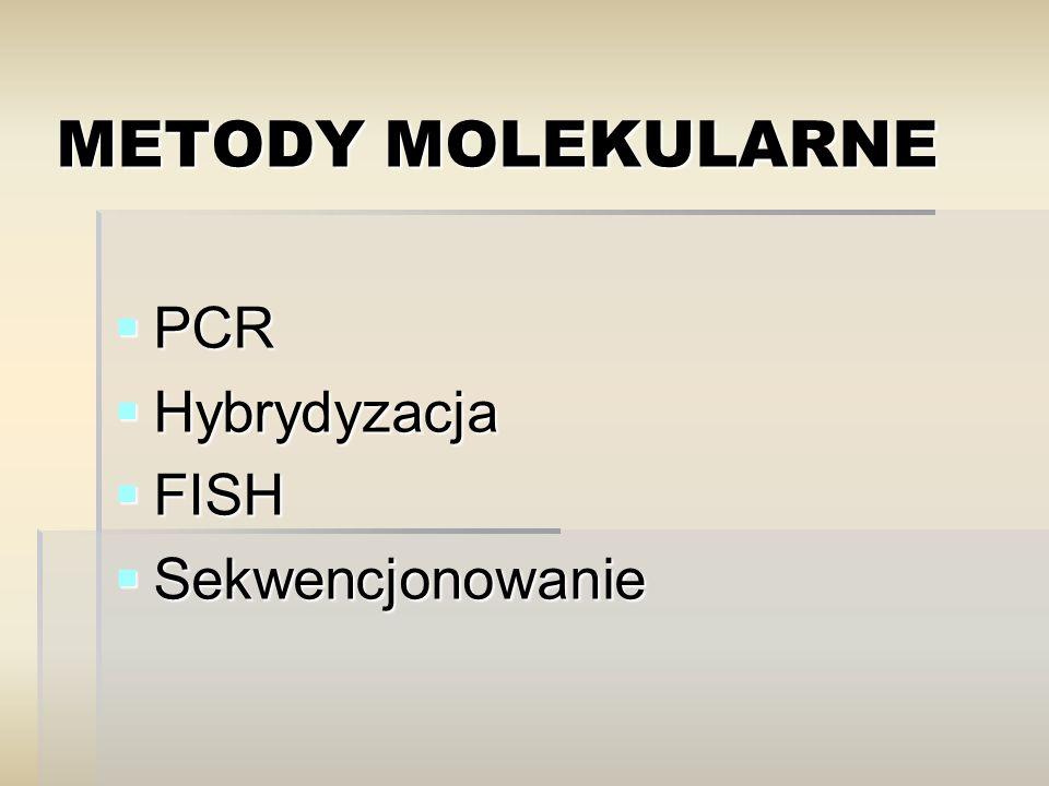 METODY MOLEKULARNE  PCR  Hybrydyzacja  FISH  Sekwencjonowanie