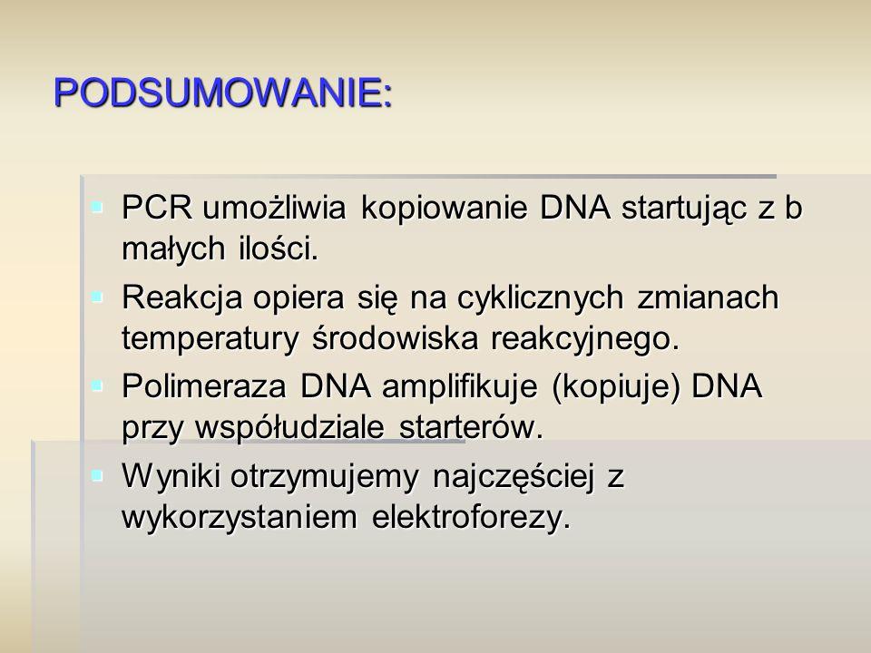 PODSUMOWANIE:  PCR umożliwia kopiowanie DNA startując z b małych ilości.  Reakcja opiera się na cyklicznych zmianach temperatury środowiska reakcyjn