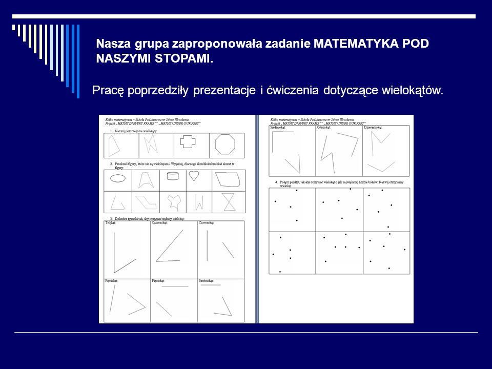 Nasza grupa zaproponowała zadanie MATEMATYKA POD NASZYMI STOPAMI. Pracę poprzedziły prezentacje i ćwiczenia dotyczące wielokątów.