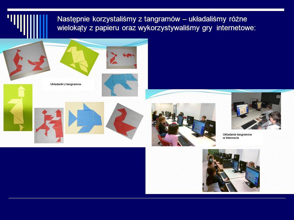 Następnie korzystaliśmy z tangramów – układaliśmy różne wielokąty z papieru oraz wykorzystywaliśmy gry internetowe: