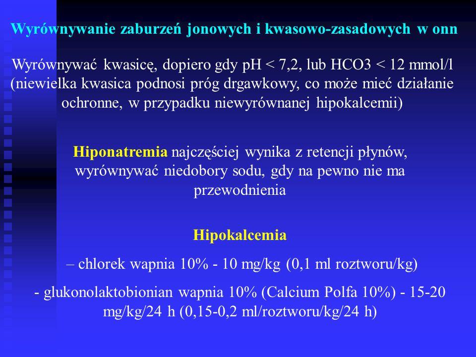 Wyrównywanie zaburzeń jonowych i kwasowo-zasadowych w onn Wyrównywać kwasicę, dopiero gdy pH < 7,2, lub HCO3 < 12 mmol/l (niewielka kwasica podnosi próg drgawkowy, co może mieć działanie ochronne, w przypadku niewyrównanej hipokalcemii) Hiponatremia najczęściej wynika z retencji płynów, wyrównywać niedobory sodu, gdy na pewno nie ma przewodnienia Hipokalcemia – chlorek wapnia 10% - 10 mg/kg (0,1 ml roztworu/kg) - glukonolaktobionian wapnia 10% (Calcium Polfa 10%) - 15-20 mg/kg/24 h (0,15-0,2 ml/roztworu/kg/24 h)