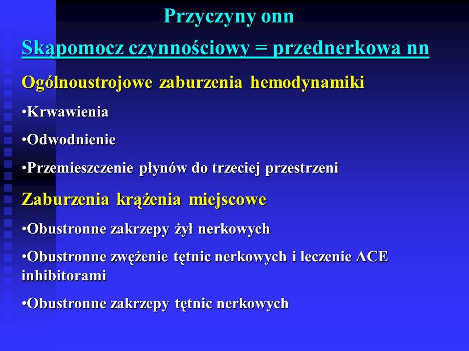 Przyczyny onn Skąpomocz czynnościowy = przednerkowa nn Ogólnoustrojowe zaburzenia hemodynamiki KrwawieniaKrwawienia OdwodnienieOdwodnienie Przemieszczenie płynów do trzeciej przestrzeniPrzemieszczenie płynów do trzeciej przestrzeni Zaburzenia krążenia miejscowe Obustronne zakrzepy żył nerkowychObustronne zakrzepy żył nerkowych Obustronne zwężenie tętnic nerkowych i leczenie ACE inhibitoramiObustronne zwężenie tętnic nerkowych i leczenie ACE inhibitorami Obustronne zakrzepy tętnic nerkowychObustronne zakrzepy tętnic nerkowych