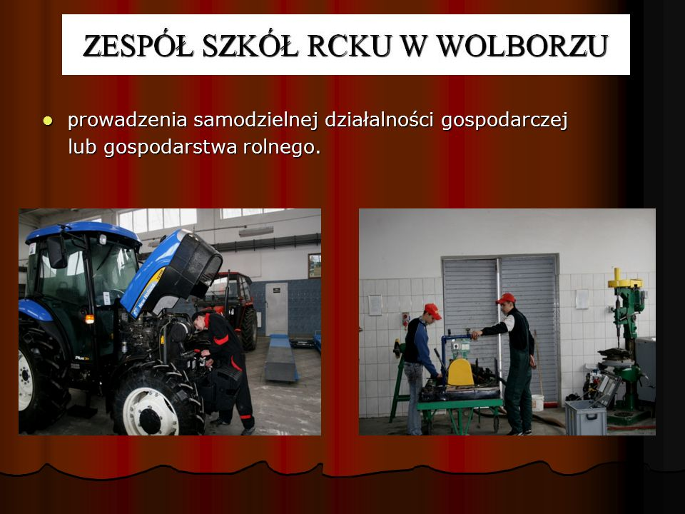 TECHNIK MECHANIZACJI ROLNICTWA ABSOLWENT POTRAFI: organizować, kontrolować i wykonywać w produkcji rolniczej prace wymagające użycia sprzętu zmechanizowanego zgodnie z normami i przestrzeganiem przepisów BHP, organizować, kontrolować i wykonywać w produkcji rolniczej prace wymagające użycia sprzętu zmechanizowanego zgodnie z normami i przestrzeganiem przepisów BHP, współpracować przy opracowaniu projektów maszyn i urządzeń, współpracować przy opracowaniu projektów maszyn i urządzeń, sporządzać rysunek techniczny i opis techniczny, kosztorys oraz proste obliczenia konstrukcyjne, sporządzać rysunek techniczny i opis techniczny, kosztorys oraz proste obliczenia konstrukcyjne, diagnozować uszkodzenia i dokonywać okresowych przeglądów sprzętu rolniczego.