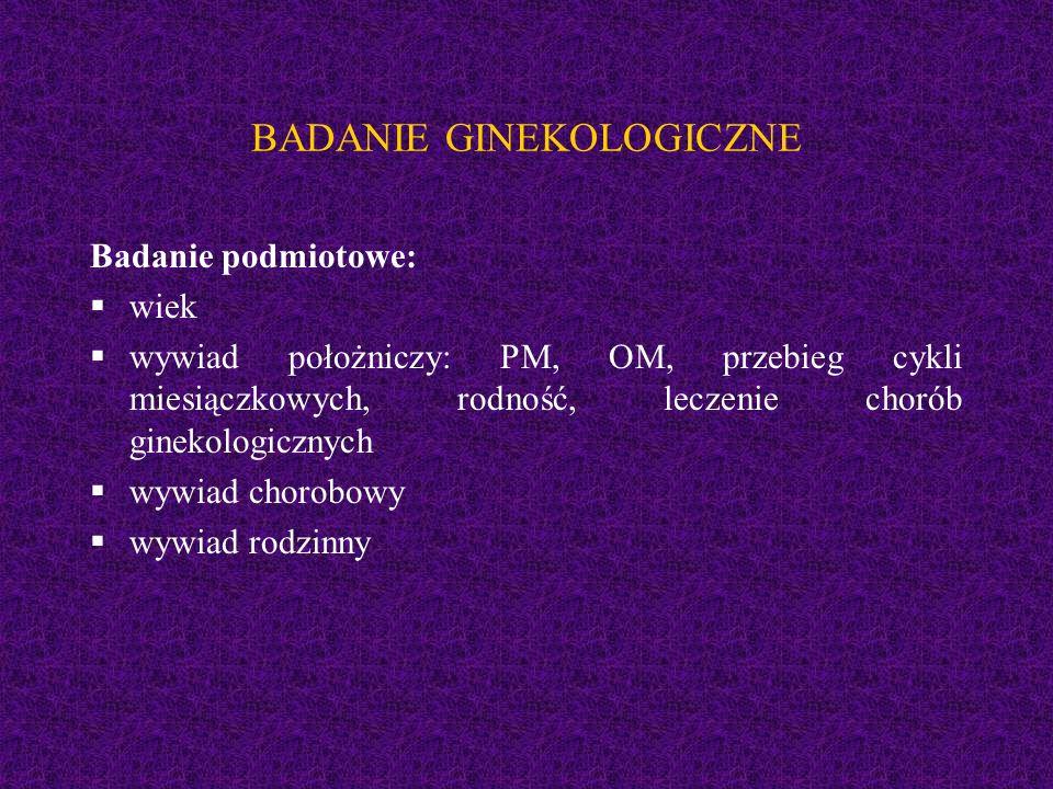 BADANIE GINEKOLOGICZNE Badanie podmiotowe:  wiek  wywiad położniczy: PM, OM, przebieg cykli miesiączkowych, rodność, leczenie chorób ginekologicznych  wywiad chorobowy  wywiad rodzinny