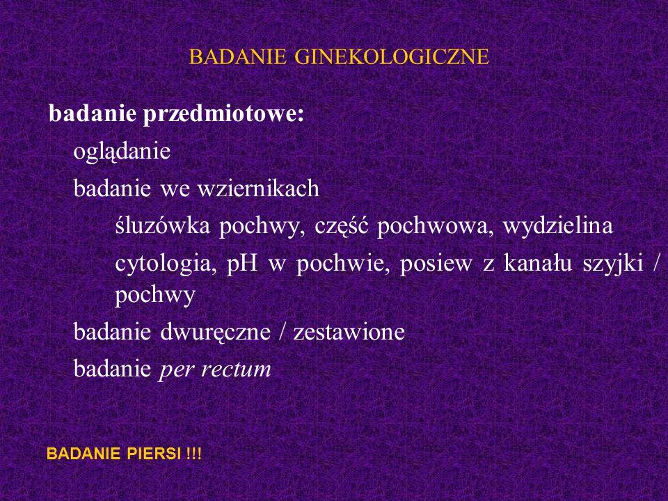 BADANIE GINEKOLOGICZNE badanie przedmiotowe: oglądanie badanie we wziernikach śluzówka pochwy, część pochwowa, wydzielina cytologia, pH w pochwie, posiew z kanału szyjki / pochwy badanie dwuręczne / zestawione badanie per rectum BADANIE PIERSI !!!