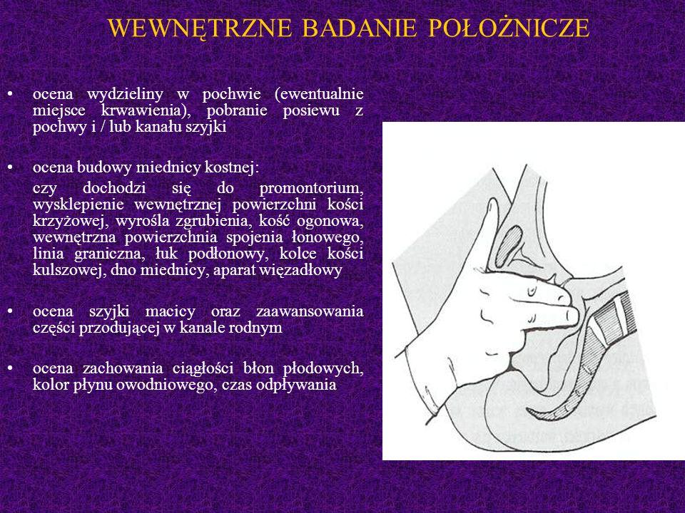 WEWNĘTRZNE BADANIE POŁOŻNICZE ocena wydzieliny w pochwie (ewentualnie miejsce krwawienia), pobranie posiewu z pochwy i / lub kanału szyjki ocena budowy miednicy kostnej: czy dochodzi się do promontorium, wysklepienie wewnętrznej powierzchni kości krzyżowej, wyrośla zgrubienia, kość ogonowa, wewnętrzna powierzchnia spojenia łonowego, linia graniczna, łuk podłonowy, kolce kości kulszowej, dno miednicy, aparat więzadłowy ocena szyjki macicy oraz zaawansowania części przodującej w kanale rodnym ocena zachowania ciągłości błon płodowych, kolor płynu owodniowego, czas odpływania