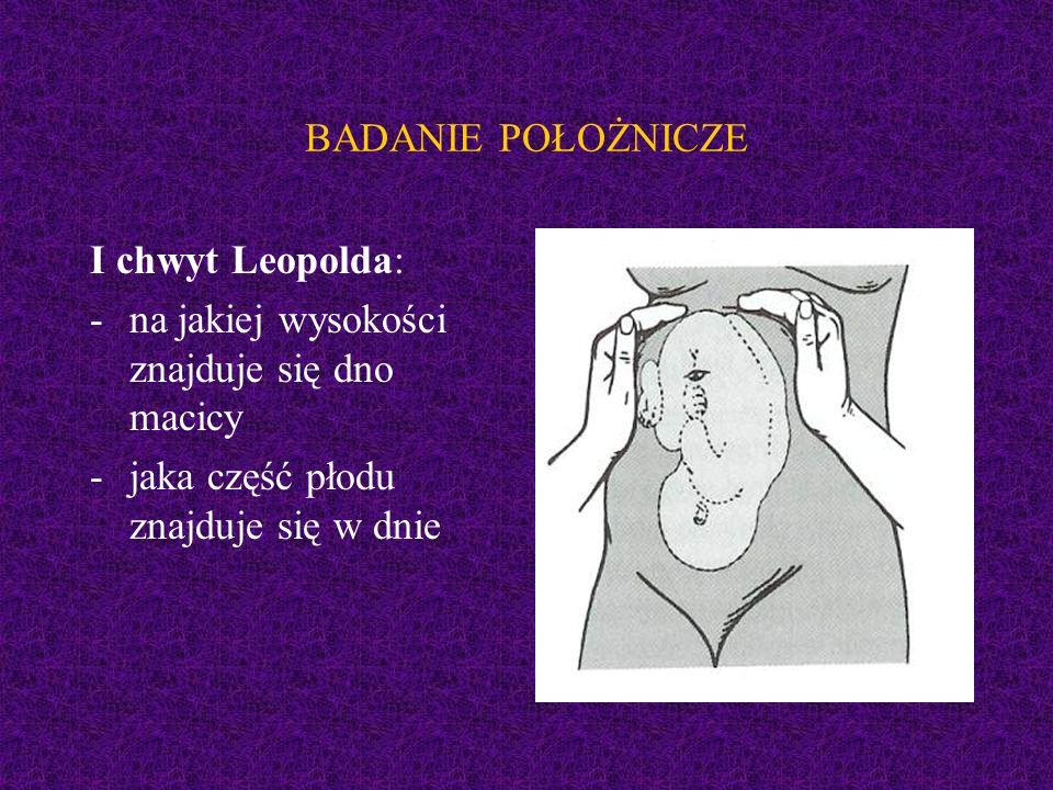 BADANIE POŁOŻNICZE I chwyt Leopolda: -na jakiej wysokości znajduje się dno macicy -jaka część płodu znajduje się w dnie