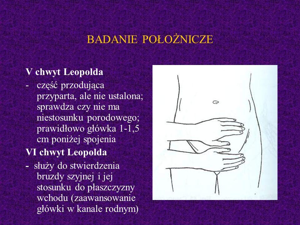 BADANIE POŁOŻNICZE V chwyt Leopolda -część przodująca przyparta, ale nie ustalona; sprawdza czy nie ma niestosunku porodowego; prawidłowo główka 1-1,5 cm poniżej spojenia VI chwyt Leopolda - służy do stwierdzenia bruzdy szyjnej i jej stosunku do płaszczyzny wchodu (zaawansowanie główki w kanale rodnym)