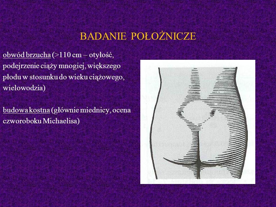 BADANIE POŁOŻNICZE obwód brzucha (>110 cm – otyłość, podejrzenie ciąży mnogiej, większego płodu w stosunku do wieku ciążowego, wielowodzia) budowa kostna (głównie miednicy, ocena czworoboku Michaelisa)