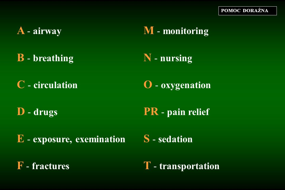 POMOC DORAŹNA A - airway M - monitoring B - breathing N - nursing C - circulation O - oxygenation D - drugs PR - pain relief E - exposure, exemination