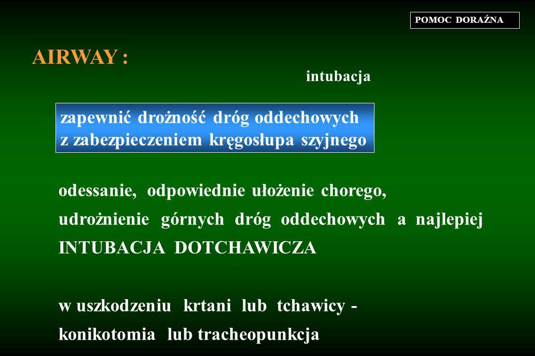 POMOC DORAŹNA AIRWAY : zapewnić drożność dróg oddechowych z zabezpieczeniem kręgosłupa szyjnego odessanie, odpowiednie ułożenie chorego, udrożnienie górnych dróg oddechowych a najlepiej INTUBACJA DOTCHAWICZA w uszkodzeniu krtani lub tchawicy - konikotomia lub tracheopunkcja intubacja