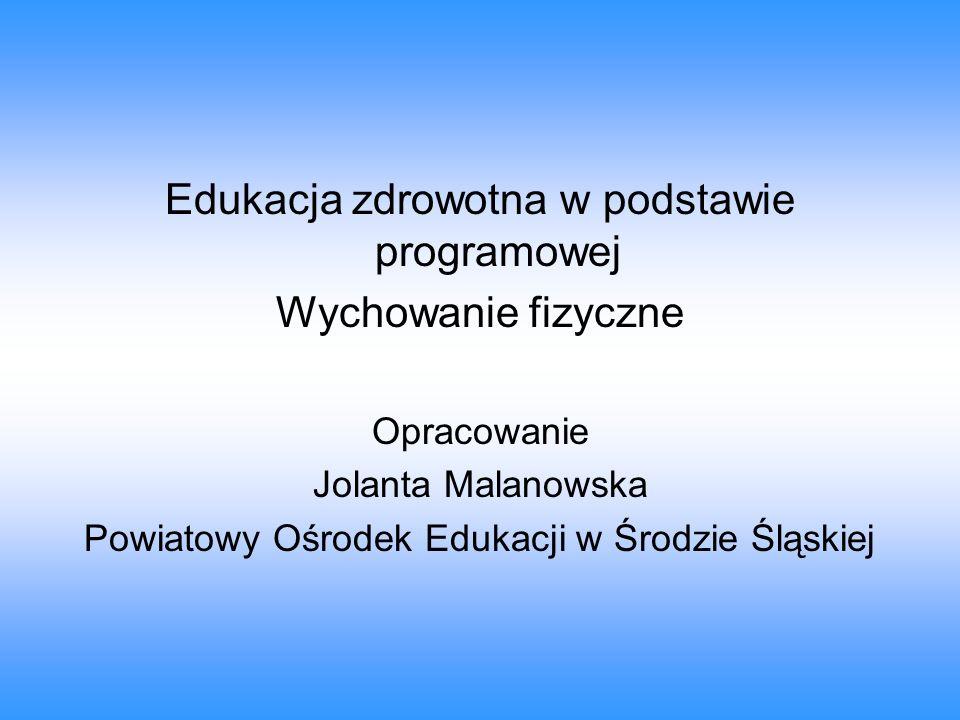 Edukacja zdrowotna w podstawie programowej Wychowanie fizyczne Opracowanie Jolanta Malanowska Powiatowy Ośrodek Edukacji w Środzie Śląskiej