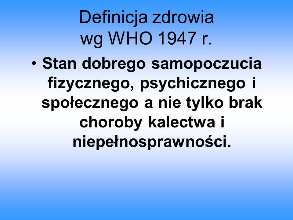 Definicja zdrowia wg WHO 1947 r. Stan dobrego samopoczucia fizycznego, psychicznego i społecznego a nie tylko brak choroby kalectwa i niepełnosprawnoś