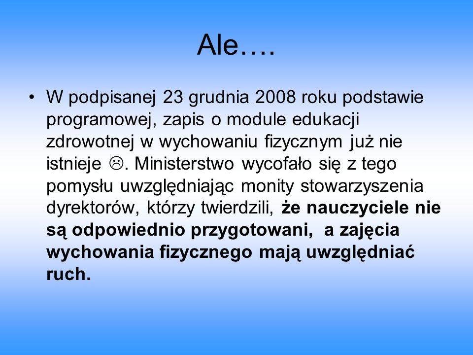 Ale…. W podpisanej 23 grudnia 2008 roku podstawie programowej, zapis o module edukacji zdrowotnej w wychowaniu fizycznym już nie istnieje . Ministers