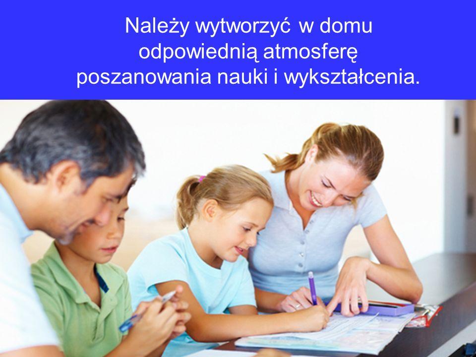 Należy wytworzyć w domu odpowiednią atmosferę poszanowania nauki i wykształcenia.