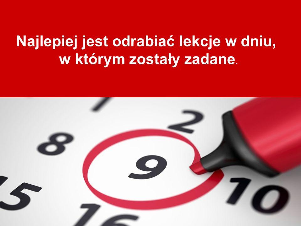 Najlepiej jest odrabiać lekcje w dniu, w którym zostały zadane.