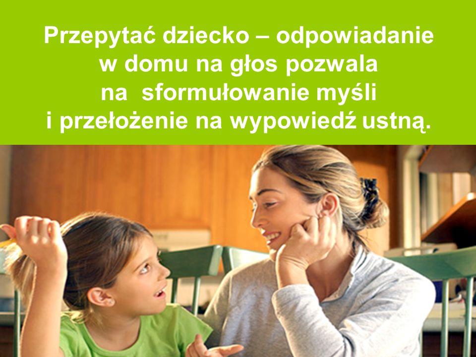 Przepytać dziecko – odpowiadanie w domu na głos pozwala na sformułowanie myśli i przełożenie na wypowiedź ustną.