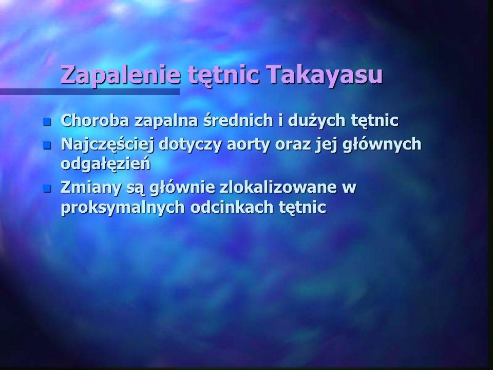 Zapalenie tętnic Takayasu n Choroba zapalna średnich i dużych tętnic n Najczęściej dotyczy aorty oraz jej głównych odgałęzień n Zmiany są głównie zlok