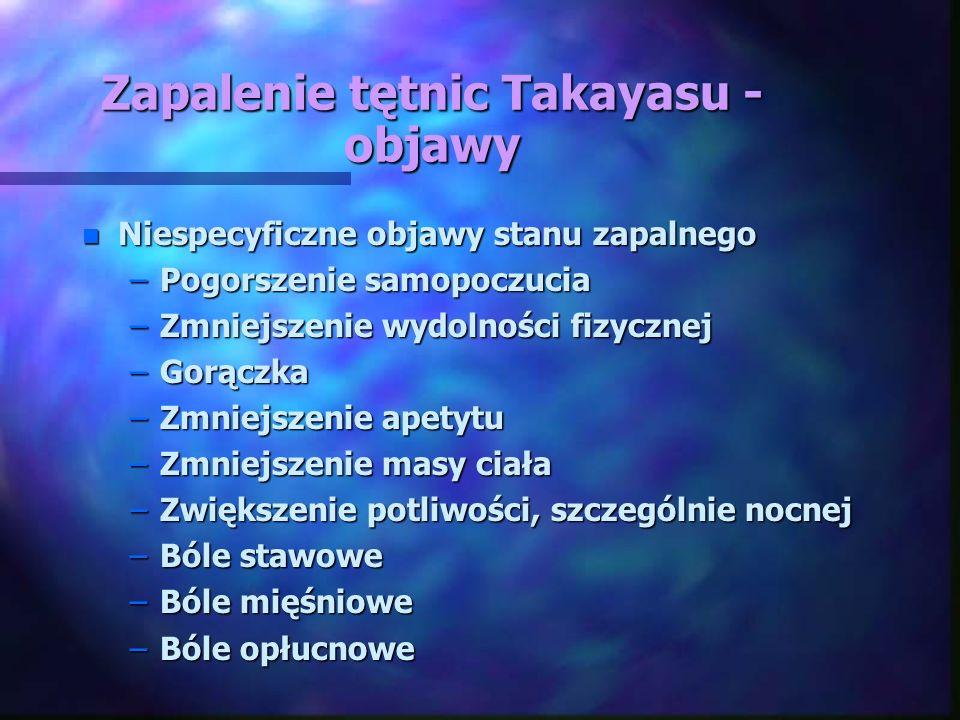 Zapalenie tętnic Takayasu - objawy n Niespecyficzne objawy stanu zapalnego –Pogorszenie samopoczucia –Zmniejszenie wydolności fizycznej –Gorączka –Zmn