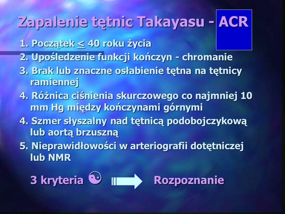 Zapalenie tętnic Takayasu - ACR 1. Początek < 40 roku życia 2. Upośledzenie funkcji kończyn - chromanie 3. Brak lub znaczne osłabienie tętna na tętnic