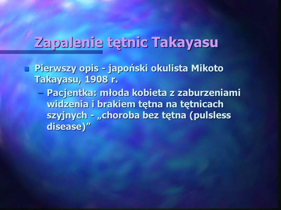 Zapalenie tętnic Takayasu n Pierwszy opis - japoński okulista Mikoto Takayasu, 1908 r. –Pacjentka: młoda kobieta z zaburzeniami widzenia i brakiem tęt