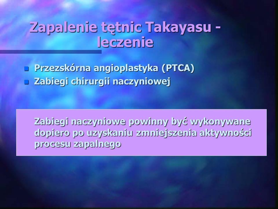 Zapalenie tętnic Takayasu - leczenie n Przezskórna angioplastyka (PTCA) n Zabiegi chirurgii naczyniowej Zabiegi naczyniowe powinny być wykonywane dopi