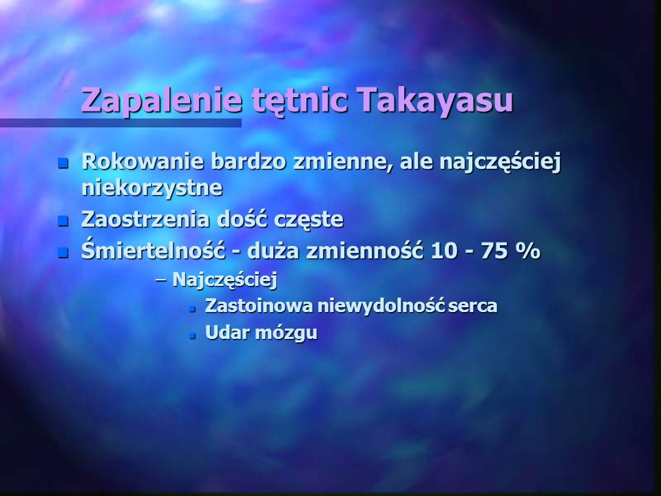 Zapalenie tętnic Takayasu n Rokowanie bardzo zmienne, ale najczęściej niekorzystne n Zaostrzenia dość częste n Śmiertelność - duża zmienność 10 - 75 %