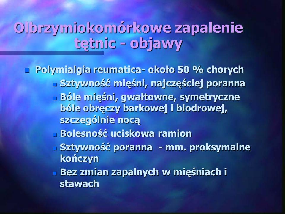 Olbrzymiokomórkowe zapalenie tętnic - objawy n Polymialgia reumatica- około 50 % chorych n Sztywność mięśni, najczęściej poranna n Bóle mięśni, gwałto