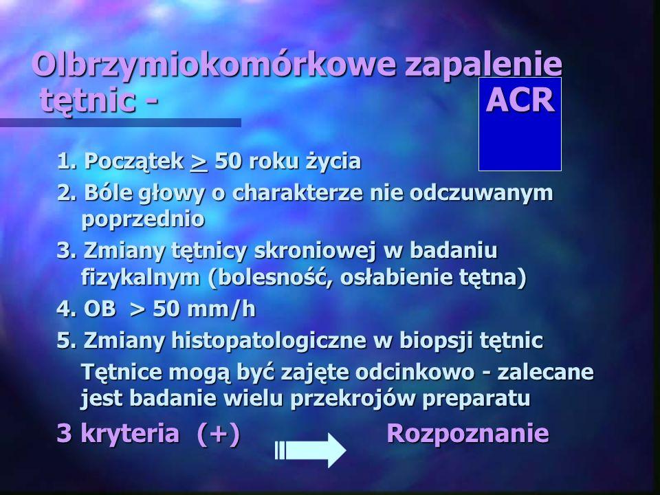 Olbrzymiokomórkowe zapalenie tętnic - ACR 1. Początek > 50 roku życia 2. Bóle głowy o charakterze nie odczuwanym poprzednio 3. Zmiany tętnicy skroniow