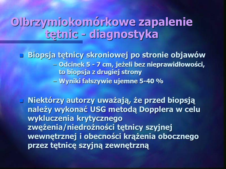 Olbrzymiokomórkowe zapalenie tętnic - diagnostyka n Biopsja tętnicy skroniowej po stronie objawów –Odcinek 5 - 7 cm, jeżeli bez nieprawidłowości, to b