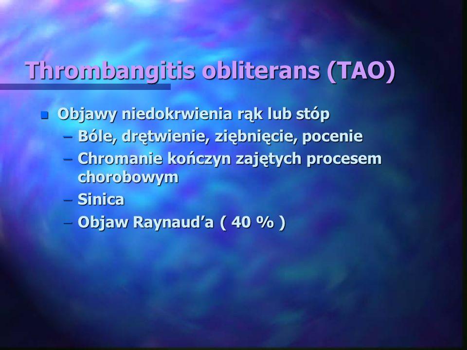 Thrombangitis obliterans (TAO) n Objawy niedokrwienia rąk lub stóp –Bóle, drętwienie, ziębnięcie, pocenie –Chromanie kończyn zajętych procesem chorobo