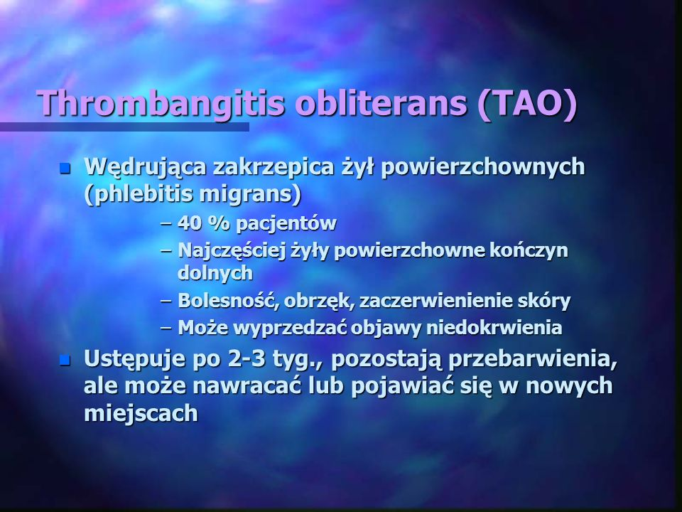 Thrombangitis obliterans (TAO) n Wędrująca zakrzepica żył powierzchownych (phlebitis migrans) –40 % pacjentów –Najczęściej żyły powierzchowne kończyn