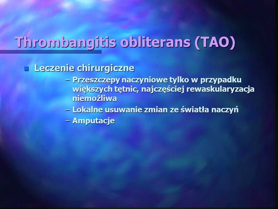 Thrombangitis obliterans (TAO) n Leczenie chirurgiczne –Przeszczepy naczyniowe tylko w przypadku większych tętnic, najczęściej rewaskularyzacja niemoż