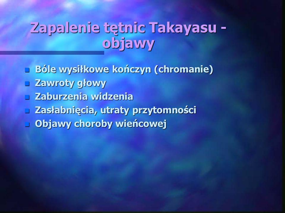 Zapalenie tętnic Takayasu - objawy n Bóle wysiłkowe kończyn (chromanie) n Zawroty głowy n Zaburzenia widzenia n Zasłabnięcia, utraty przytomności n Ob
