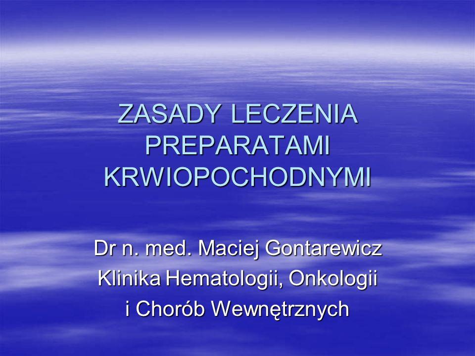 ZASADY LECZENIA PREPARATAMI KRWIOPOCHODNYMI Dr n. med. Maciej Gontarewicz Klinika Hematologii, Onkologii i Chorób Wewnętrznych