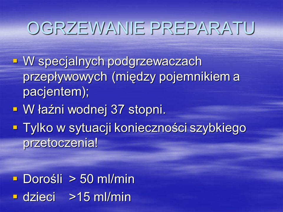 OGRZEWANIE PREPARATU  W specjalnych podgrzewaczach przepływowych (między pojemnikiem a pacjentem);  W łaźni wodnej 37 stopni.  Tylko w sytuacji kon