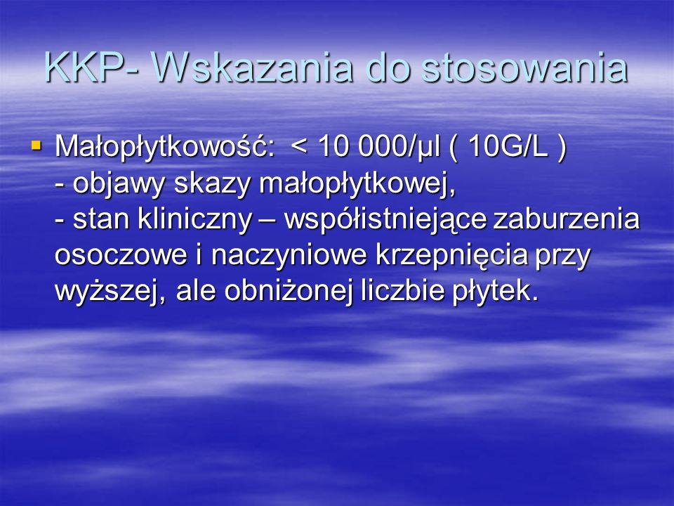 KKP- Wskazania do stosowania  Małopłytkowość: < 10 000/µl ( 10G/L ) - objawy skazy małopłytkowej, - stan kliniczny – współistniejące zaburzenia osocz