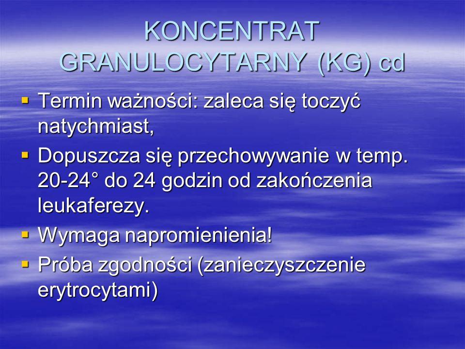 KONCENTRAT GRANULOCYTARNY (KG) cd  Termin ważności: zaleca się toczyć natychmiast,  Dopuszcza się przechowywanie w temp. 20-24° do 24 godzin od zako