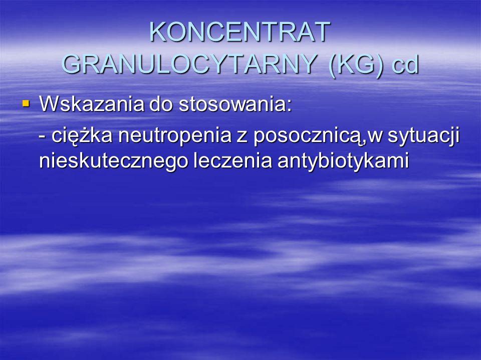 KONCENTRAT GRANULOCYTARNY (KG) cd  Wskazania do stosowania: - ciężka neutropenia z posocznicą,w sytuacji nieskutecznego leczenia antybiotykami - cięż