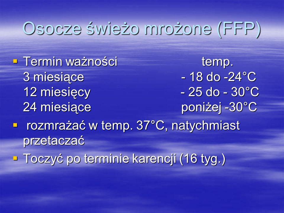 Osocze świeżo mrożone (FFP)  Termin ważności temp. 3 miesiące - 18 do -24°C 12 miesięcy - 25 do - 30°C 24 miesiące poniżej -30°C  rozmrażać w temp.